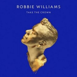 Robbie Williams - Take The Crown [Deluxe Edition] (2012)